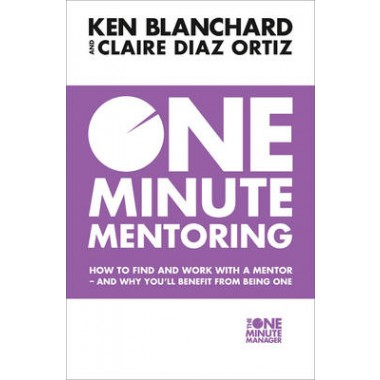 One Minute Mentoring :How to Find and Work with a Mentor - and Why You'Ll Benefit from Being One