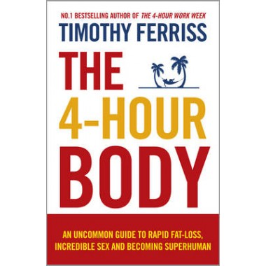 The 4-Hour Body :An Uncommon Guide to Rapid Fat-loss, Incredible Sex and Becoming Superhuman