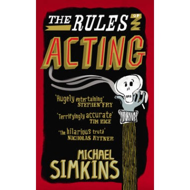 The Rules of Acting :How to Survive and Thrive in the World of Hams, Luvvies, Thesps, Turns, Twirlies, Hoofers and West-End Wendies...