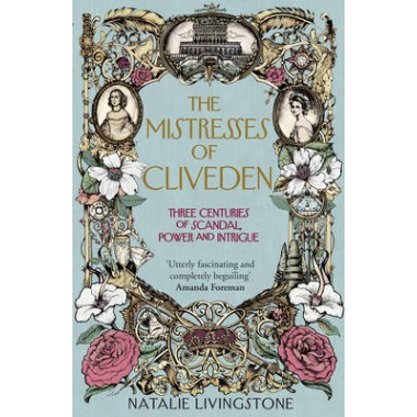 The Mistresses of Cliveden :Three Centuries of Scandal, Power and Intrigue in an English Stately Home