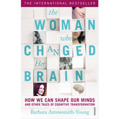 The Woman who Changed Her Brain :How We Can Shape our Minds and Other Tales of Cognitive Transformation