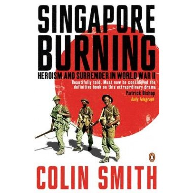 Singapore Burning :Heroism and Surrender in World War II