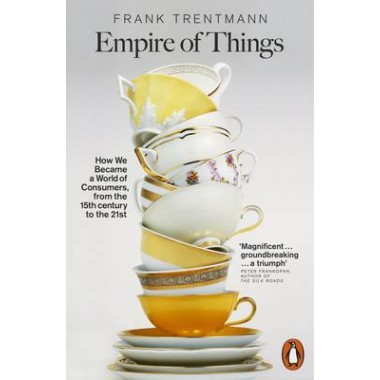 Empire of Things :How We Became a World of Consumers, from the Fifteenth Century to the Twenty-First