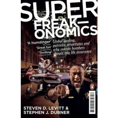 Superfreakonomics :Global Cooling, Patriotic Prostitutes and Why Suicide Bombers Should Buy Life Insurance