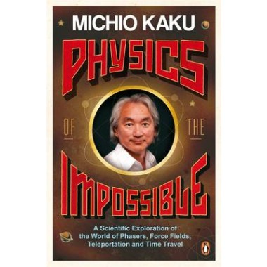 Physics of the Impossible :A Scientific Exploration of the World of Phasers, Force Fields, Teleportation and Time Travel