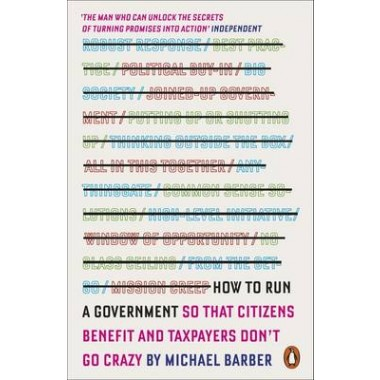 How to Run A Government :So That Citizens Benefit and Taxpayers Don't Go Crazy