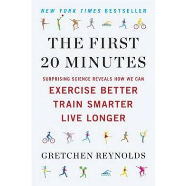 The First 20 Minutes :Surprising Science Reveals How We Can Exercise Better, Train Smarter, Live Longe R
