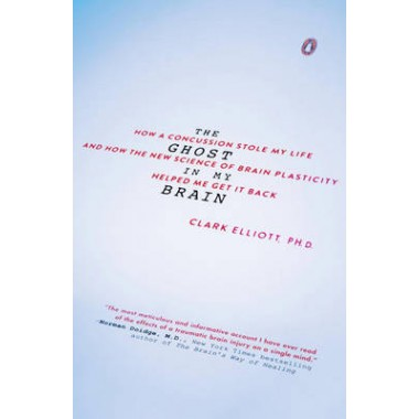 The Ghost In My Brain :How a Concussion Stole My Life and How the New Science of Brain Plasticity Helped Me Get It Back