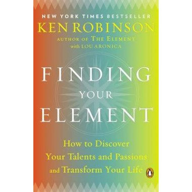 Finding Your Element :How to Discover Your Talents and Passions and Transform Your Life