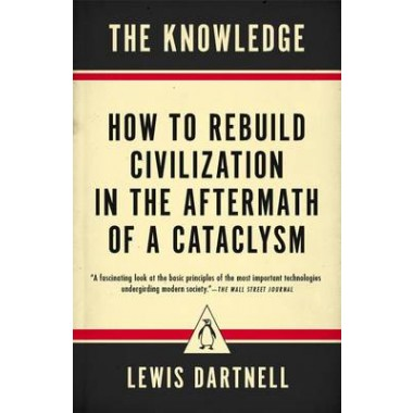The Knowledge :How to Rebuild Civilization in the Aftermath of a Cataclysm