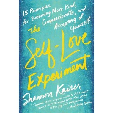 The Self-Love Experiment :Fifteen Principles for Becoming More Kind, Compassionate, and Accepting of Yourself