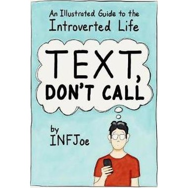Text, Dont Call :An Illustrated Guide to the Introverted Life
