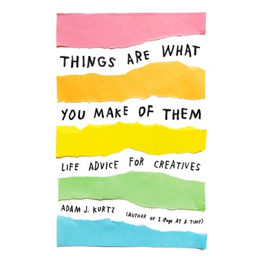Things Are What You Make of Them :Life Advice for Creatives