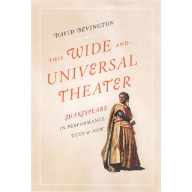 This Wide and Universal Theater :Shakespeare in Performance, Then and Now
