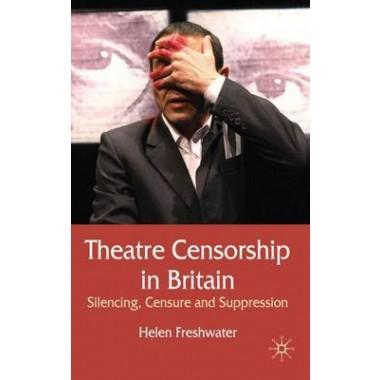 Theatre Censorship in Britain :Silencing, Censure and Suppression