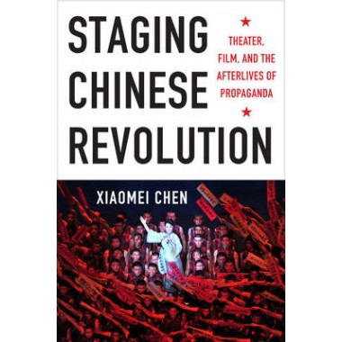 Staging Chinese Revolution :Theater, Film, and the Afterlives of Propaganda