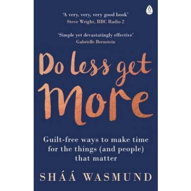 Do Less, Get More :Guilt-free Ways to Make Time for the Things (and People) that Matter
