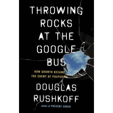 Throwing Rocks at the Google Bus :How Growth Became the Enemy of Prosperity