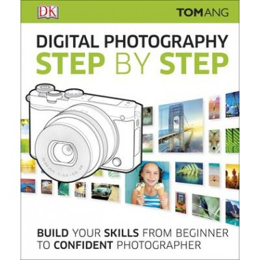 Digital Photography Step by Step :Build Your Skills From Beginner to Confident Photographer