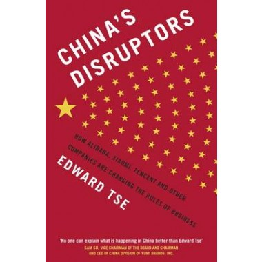 Chinas Disruptors :How Alibaba, Xiaomi, Tencent, and Other Companies are Changing the Rules of Business