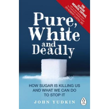 Pure, White and Deadly :How Sugar Is Killing Us and What We Can Do to Stop It