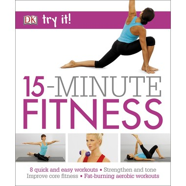 15 Minute Fitness :100 quick and easy exercises * Strengthen and tone, improve core fitness* Fat burning aerobic workouts