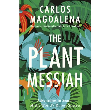 The Plant Messiah :Adventures in Search of the World's Rarest Species