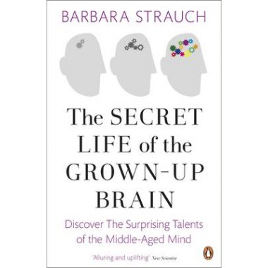 The Secret Life of the Grown-Up Brain :Discover The Surprising Talents of the Middle-Aged Mind