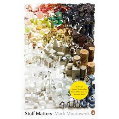 Stuff Matters :The Strange Stories of the Marvellous Materials that Shape Our Man-made World