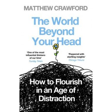 The World Beyond Your Head :How to Flourish in an Age of Distraction