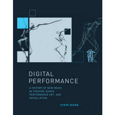 Digital Performance :A History of New Media in Theater, Dance, Performance Art, and Installation