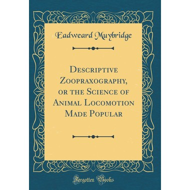 Descriptive Zoopraxography, or the Science of Animal Locomotion Made Popular (Classic Reprint)