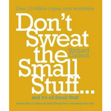 Don't Sweat the Small Stuff :Simple Ways to Keep the Little Things from Taking Over Your Life