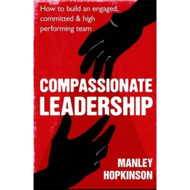 Compassionate Leadership :How to create and maintain engaged, committed and high-performing teams