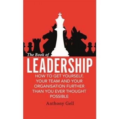 The Book of Leadership :How to Get Yourself, Your Team and Your Organisation Further Than You Ever Thought Possible
