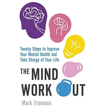 The Mind Workout :Twenty steps to improve your mental health and take charge of your life