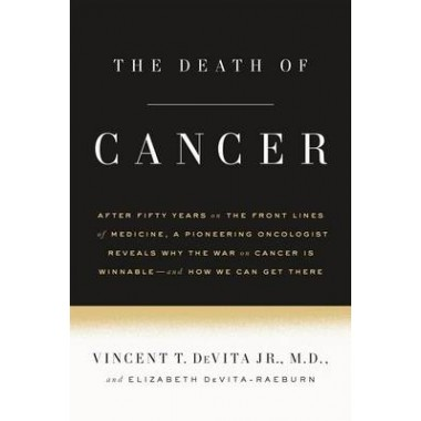 The Death of Cancer :After Fifty Years on the Front Lines of Medicine, a Pioneering Oncologist Reveals Why the War on Cancer Is Winnable--And How We Can Get There
