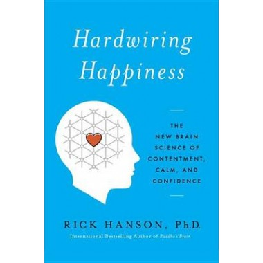 Hardwiring Happiness :The New Brain Science of Contentment, Calm, and Confidence