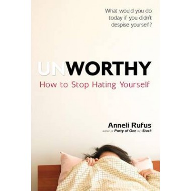 Unworthy :How to Stop Hating Yourself