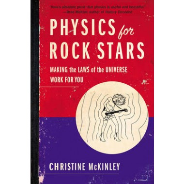 Physics for Rock Stars :Making the Laws of the Universe Work for You