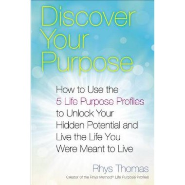 Discover Your Purpose :How to Use the 5 Life Purpose Profiles to Unlock Your Hidden Potential and Live the Life You Were Meant to Live