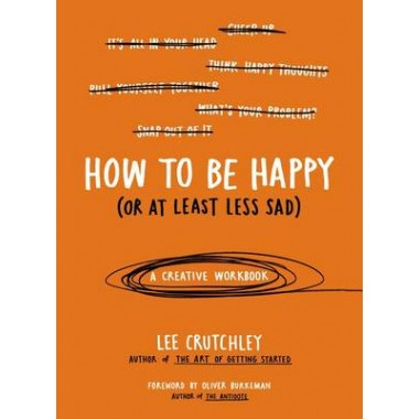 How to Be Happy (or at Least Less Sad) :A Creative Workbook