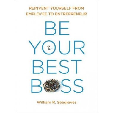 Be Your Best Boss :Reinvent Yourself from Employee to Entrepeneur