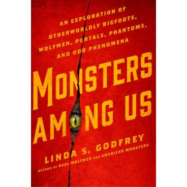 Monsters Among Us :An Exploration of Otherwordly Bigfoots, Wolfmen, Portals, Phantoms, and Odd Phenomena