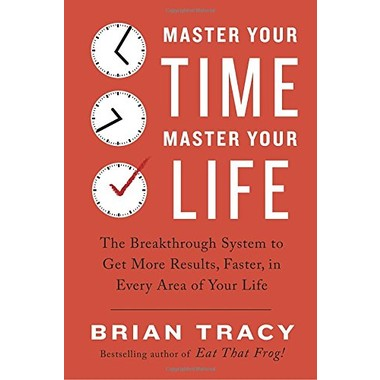 Master Your Time, Master Your Life :The Breakthrough System to Get More Results, Faster, in Every Area of Your Life