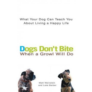 Dogs Don't Bite When a Growl Will Do :What Your Dog Can Teach You about Living a Happy Life