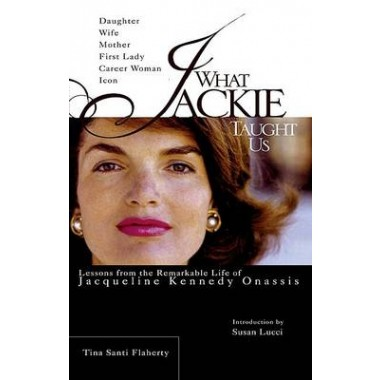 What Jackie Taught Us :Lessons from the Remarkable Life of Jacqueline Kennedy Onassis