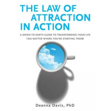 The Law of Attraction in Action :A Down-To-Earth Guide to Transforming Your Life (No Matter Where You're Starting From)