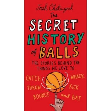 The Secret History of Balls :The Stories Behind the Things We Love to Catch, Whack, Throw, Kick, Bounce and B at