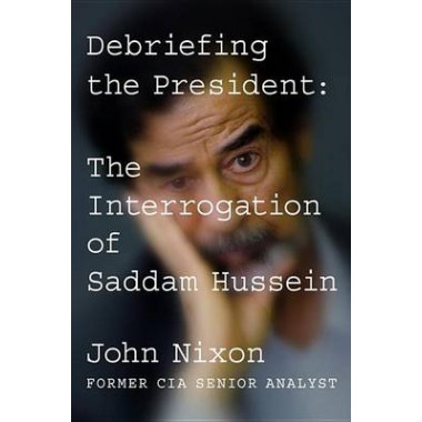 Debriefing the President :The Interrogation of Saddam Hussein